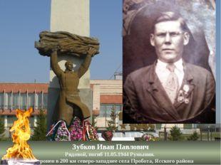 Зубков Иван Павлович Рядовой, погиб 11.05.1944 Румыния. Похоронен в 200 км се