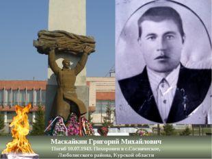 Маскайкин Григорий Михайлович Погиб 10.07.1943. Похоронен в с.Сосническое, Лю