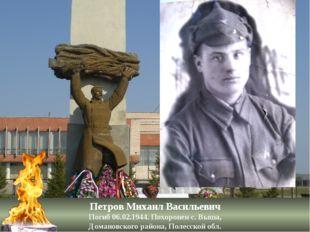 Петров Михаил Васильевич Погиб 06.02.1944. Похоронен с. Выша, Домановского ра
