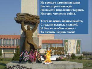 Не троньте памятники наши Вы не сотрете никогда Ни память поколений старших,
