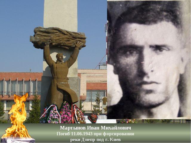 Мартынов Иван Михайлович Погиб 11.06.1943 при форсировании реки Днепр под г....