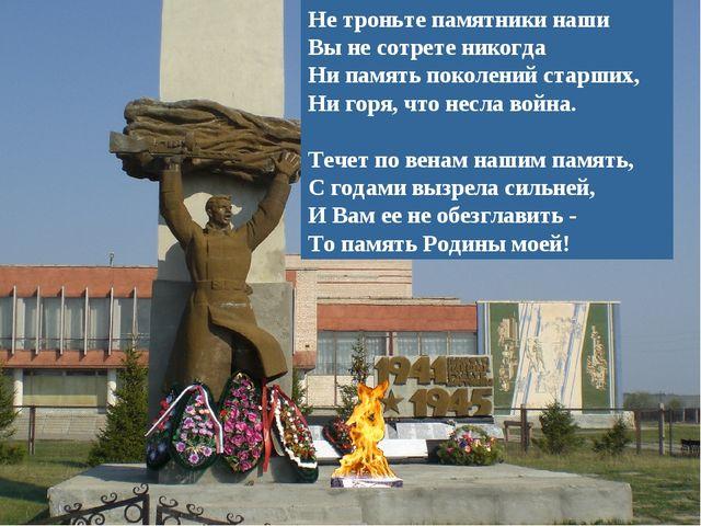 Не троньте памятники наши Вы не сотрете никогда Ни память поколений старших,...