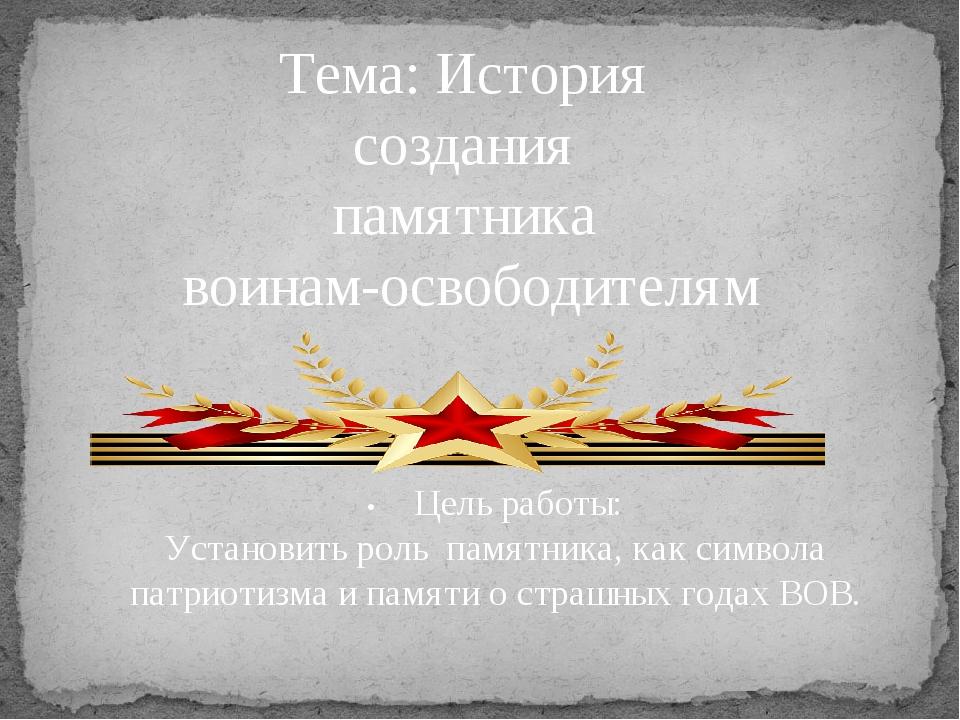 Тема: История создания памятника воинам-освободителям •Цель работы: Установи...