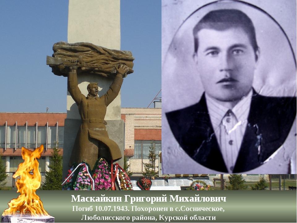 Маскайкин Григорий Михайлович Погиб 10.07.1943. Похоронен в с.Сосническое, Лю...