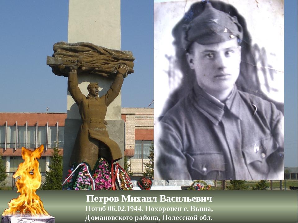 Петров Михаил Васильевич Погиб 06.02.1944. Похоронен с. Выша, Домановского ра...