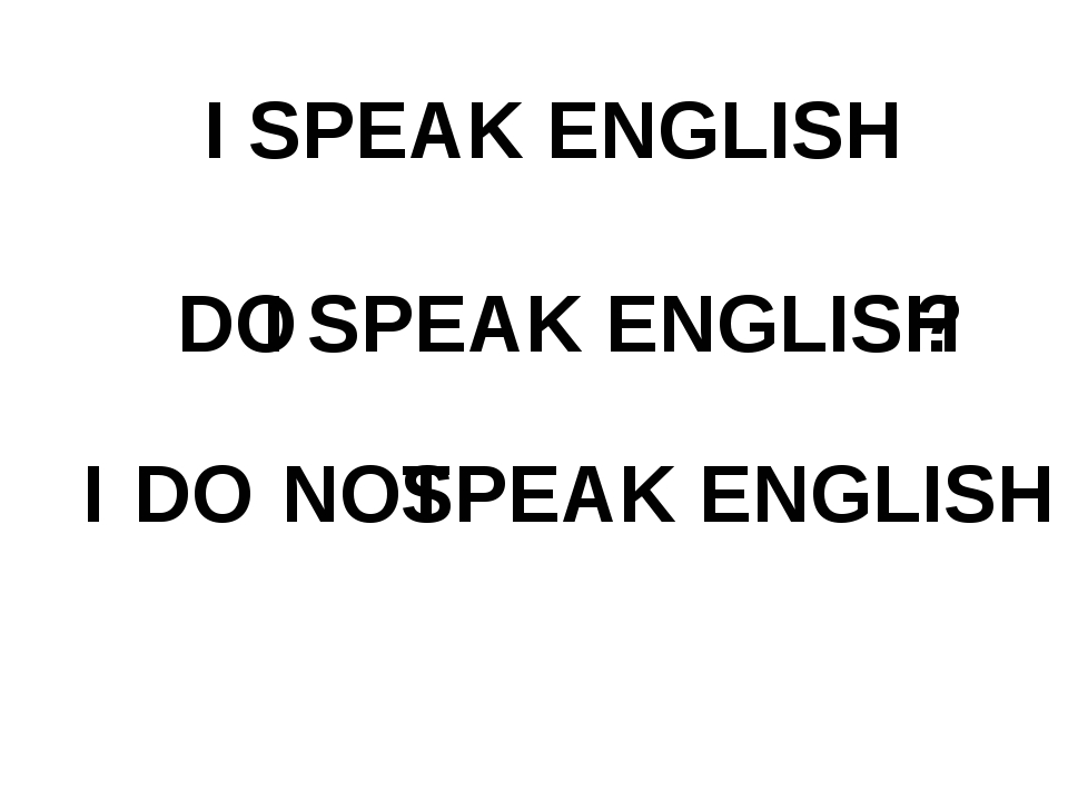 I SPEAK ENGLISH DO I SPEAK ENGLISH ? I DO NOT SPEAK ENGLISH