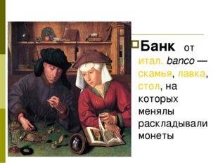 Банк от итал.banco— скамья, лавка, стол, на которых менялы раскладывали мон