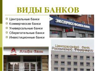 ВИДЫ БАНКОВ Центральные банки Коммерческие банки Универсальные банки Сберегат