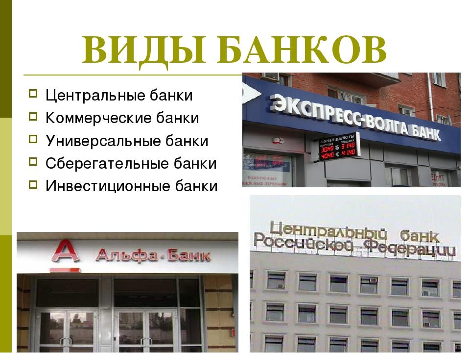 ВИДЫ БАНКОВ Центральные банки Коммерческие банки Универсальные банки Сберегат...