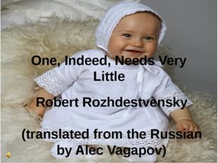 One, Indeed, Needs Very Little Robert Rozhdestvensky (translated from the Rus