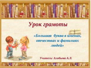 Урок грамоты Учитель: Алябьева А.Л. «Большая буква в именах, отчествах и фами