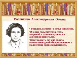 Валентина Александровна Осеева Родилась в Киеве в семье инженера. В юные годы