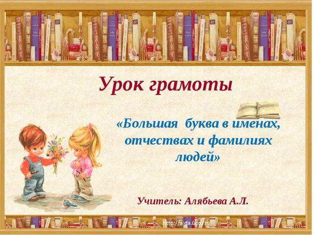 Урок грамоты Учитель: Алябьева А.Л. «Большая буква в именах, отчествах и фами...