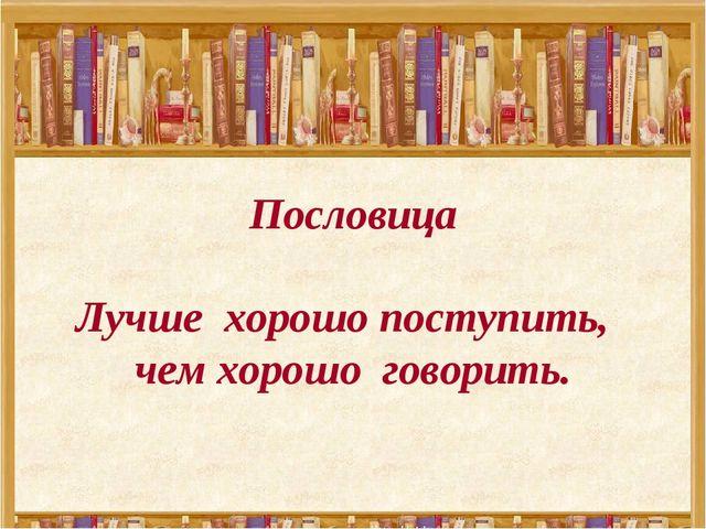 Пословица Лучше хорошо поступить, чем хорошо говорить.
