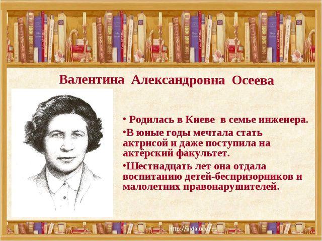 Валентина Александровна Осеева Родилась в Киеве в семье инженера. В юные годы...
