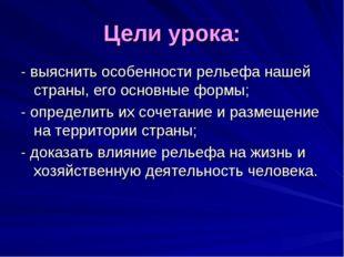 Цели урока: - выяснить особенности рельефа нашей страны, его основные формы;