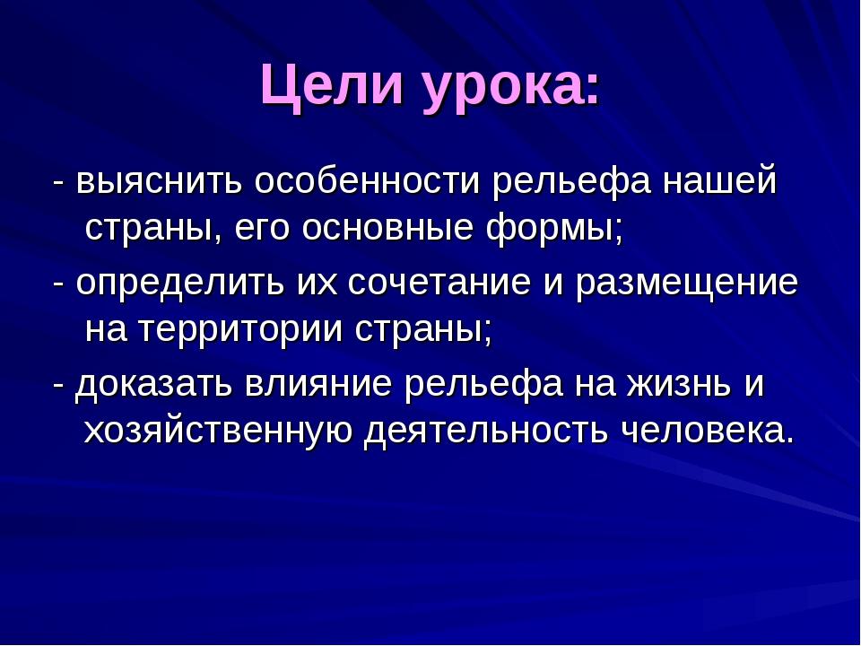 Цели урока: - выяснить особенности рельефа нашей страны, его основные формы;...