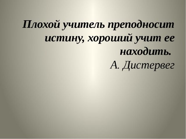 Плохой учитель преподносит истину, хороший учит ее находить. А. Дистервег