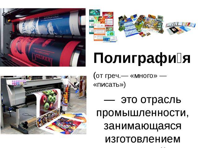 Полиграфи́я (от греч.— «много» — «писать») — это отрасль промышленности, зан...