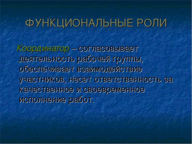 ФУНКЦИОНАЛЬНЫЕ РОЛИ Координатор – согласовывает деятельность рабочей группы,...