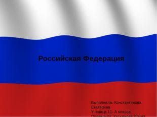 Российская Федерация Выполнила: Константинова Екатерина Ученица 11- А класса