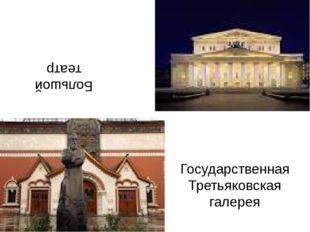 Большой театр Государственная Третьяковская галерея