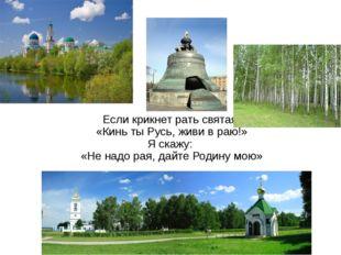 Если крикнет рать святая «Кинь ты Русь, живи в раю!» Я скажу: «Не надо рая, д