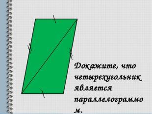 Докажите, что четырехугольник является параллелограммом.