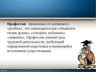 Профессия произошло от латинского «profiteer , что переводится как «объявлять