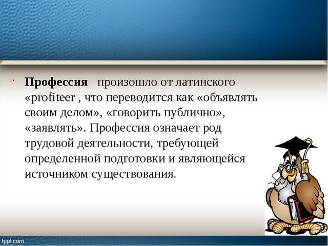 Профессия произошло от латинского «profiteer , что переводится как «объявлять...