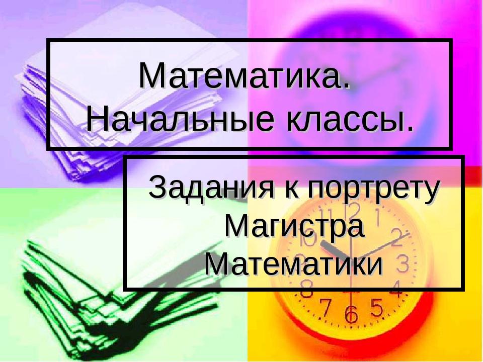 Математика. Начальные классы. Задания к портрету Магистра Математики