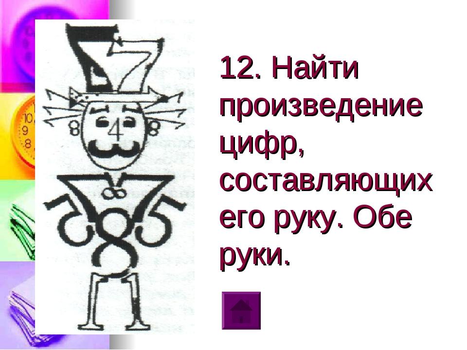 12. Найти произведение цифр, составляющих его руку. Обе руки.