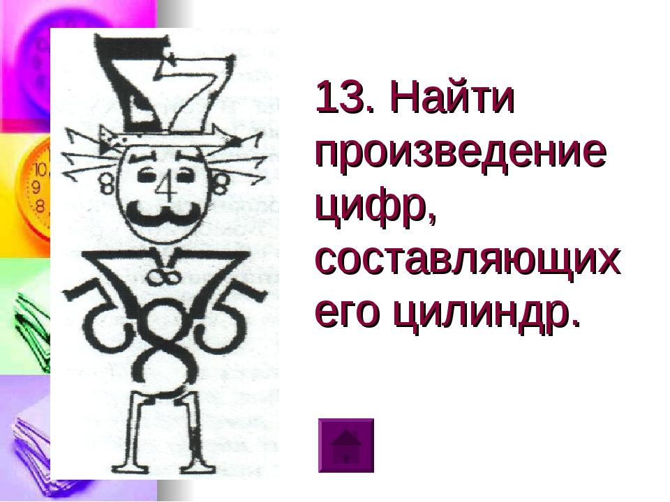 13. Найти произведение цифр, составляющих его цилиндр.