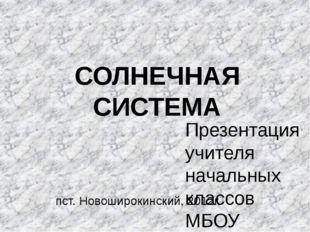 СОЛНЕЧНАЯ СИСТЕМА Презентация учителя начальных классов МБОУ Широкинской СОШ