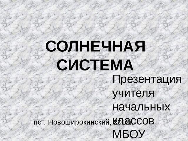 СОЛНЕЧНАЯ СИСТЕМА Презентация учителя начальных классов МБОУ Широкинской СОШ...