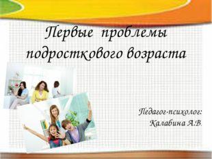 Первые проблемы подросткового возраста Педагог-психолог: Калабина А.В.