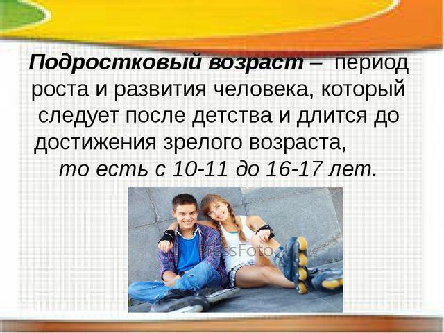 Подростковый возраст – период роста и развития человека, который следует пос...
