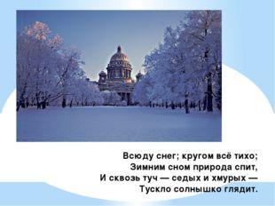Всюду снег; кругом всё тихо; Зимним сном природа спит, И сквозь туч — седых и