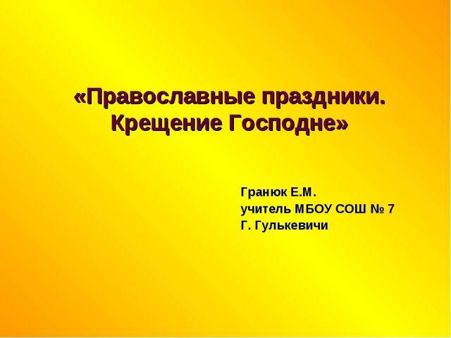 «Православные праздники. Крещение Господне» Гранюк Е.М. учитель МБОУ СОШ № 7...