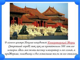В самом центре Пекина находится Императорский дворец (Запретный город), так к