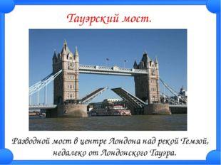 Тауэрский мост. Разводной мост в центре Лондона над рекой Темзой, недалеко от