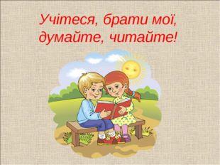 Учітеся, брати мої, думайте, читайте!