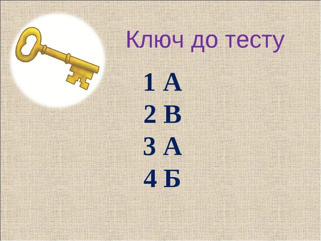 Ключ до тесту 1 А 2 В 3 А 4 Б