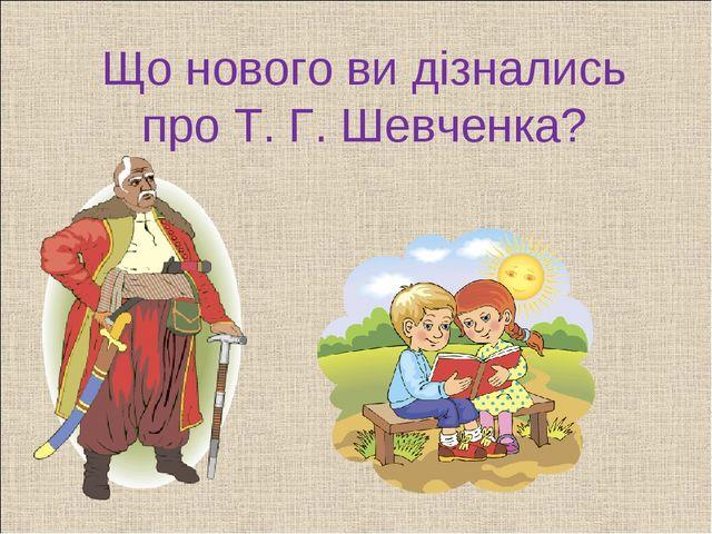 Що нового ви дізнались про Т. Г. Шевченка?