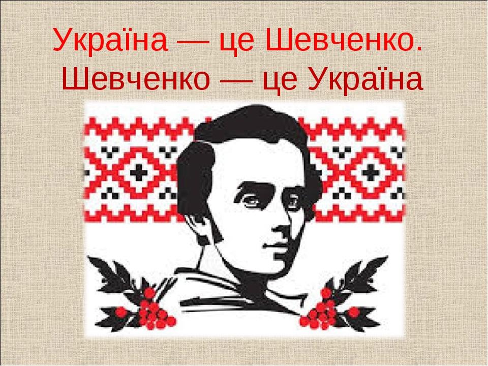 Україна — це Шевченко. Шевченко — це Україна