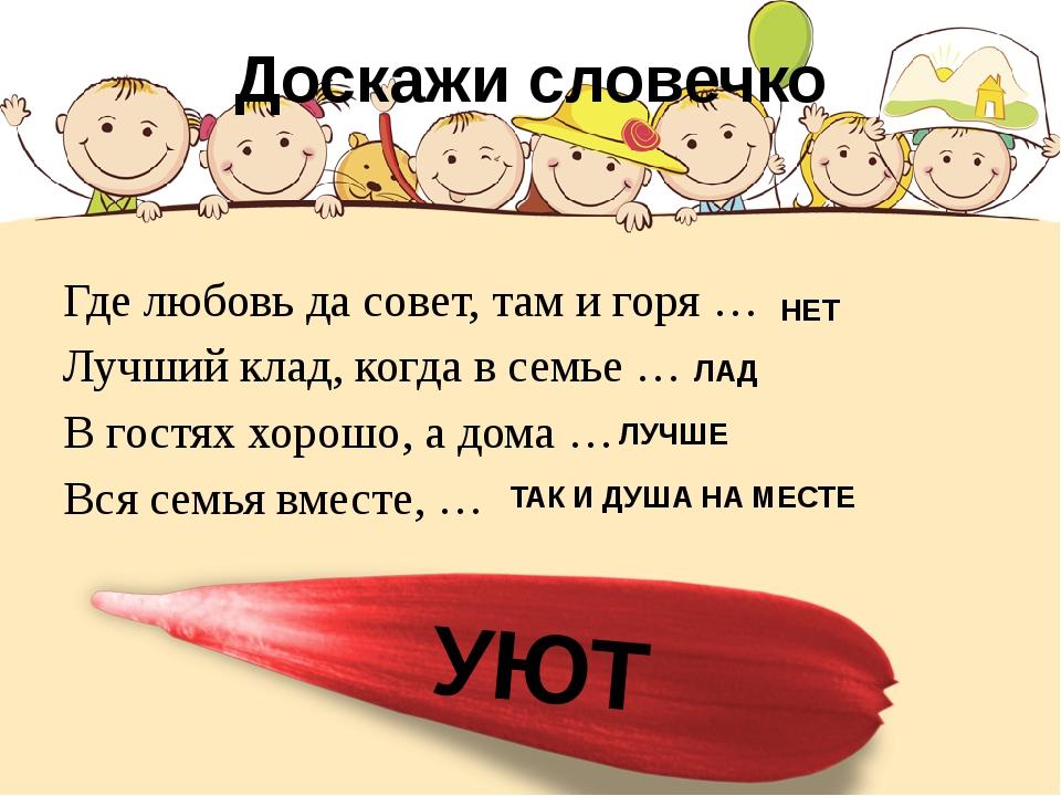 Доскажи словечко Где любовь да совет, там и горя … Лучший клад, когда в семье...