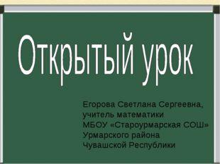 Егорова Светлана Сергеевна, учитель математики МБОУ «Староурмарская СОШ» Урма