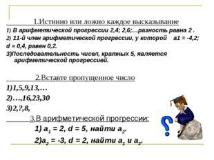 1.Истинно или ложно каждое высказывание 1) В арифметической прогрессии2,4;