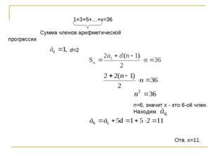1+3+5+…+х=36 Сумма членов арифметической прогрессии d=2 n=6, значит х - это 6