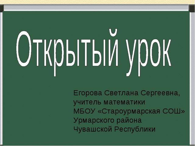 Егорова Светлана Сергеевна, учитель математики МБОУ «Староурмарская СОШ» Урма...